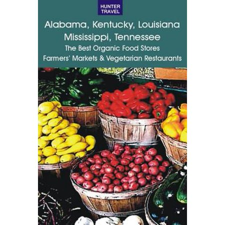 Alabama, Kentucky, Louisiana, Mississippi, Tennessee: The Best Organic Food Stores, Farmers' Markets & Vegetarian Restaurants -