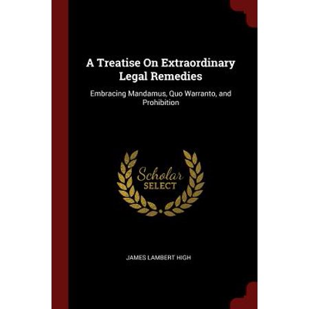 Extraordinary Legal Remedies - A Treatise on Extraordinary Legal Remedies : Embracing Mandamus, Quo Warranto, and Prohibition