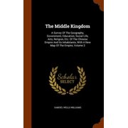 The Middle Kingdom : A Survey of the Geography, Government, Education, Social Life, Arts, Religion, Etc. of the Chinese Empire and Its Inhabitants, with a New Map of the Empire, Volume 2