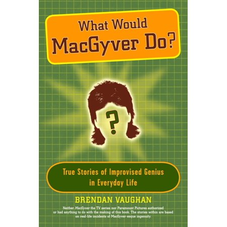 What Would MacGyver Do? : True Stories of Improvised Genius in Everyday Life