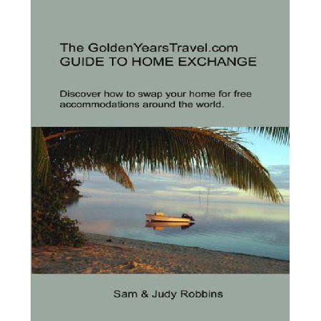 The Goldenyearstravel Com Guide To Home Exchange  Discover How To Swap Your Home For Free Accommodations Around The World