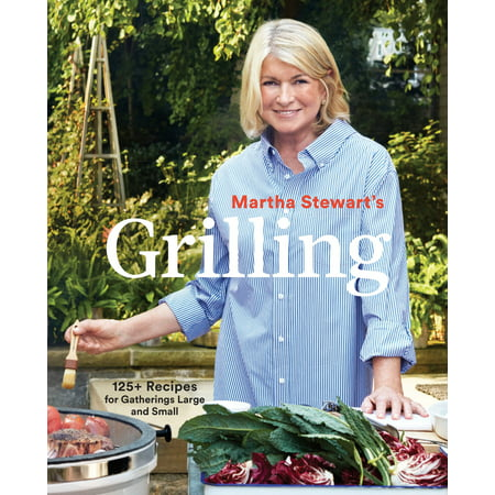 Martha Stewart's Grilling : 125+ Recipes for Gatherings Large and Small