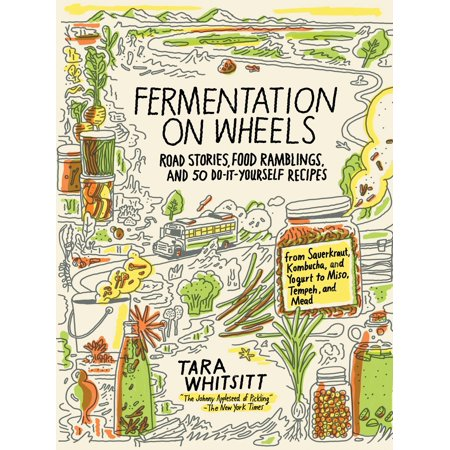 Fermentation on Wheels : Road Stories, Food Ramblings, and 50 Do-It-Yourself Recipes from Sauerkraut, Kombucha, and Yogurt to Miso, Tempeh, and