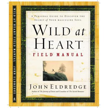 Wild at Heart Field Manual : A Personal Guide to Discover the Secret of Your Masculine (Detox Your Heart By Valerie Mason John)
