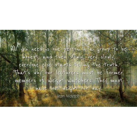Jean Nidetch - Famous Quotes Laminated POSTER PRINT 24x20 - All you need is one person in a group to be honest, and then slowly, very slowly, everyone else starts telling the truth. That's why our le