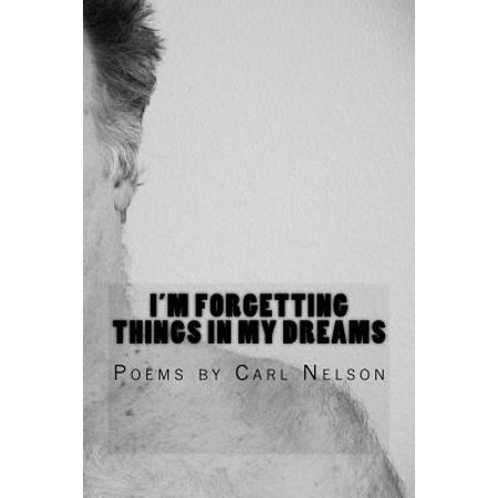I'm Forgetting Things in My Dreams : Poems by Carl