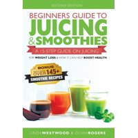 Beginners Guide to Juicing & Smoothies: A 15-Step Guide On Juicing for Weight Loss & How It Can Help Boost Health (BONUS: Includes Over 145 Smoothie Recipes) (Paperback)