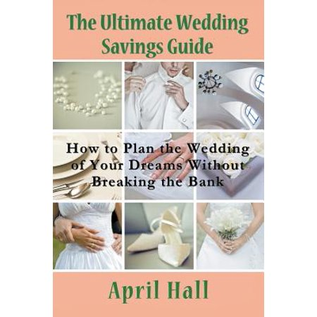 The Ultimate Wedding Savings Guide : How to Plan the Wedding of Your Dreams Without Breaking the