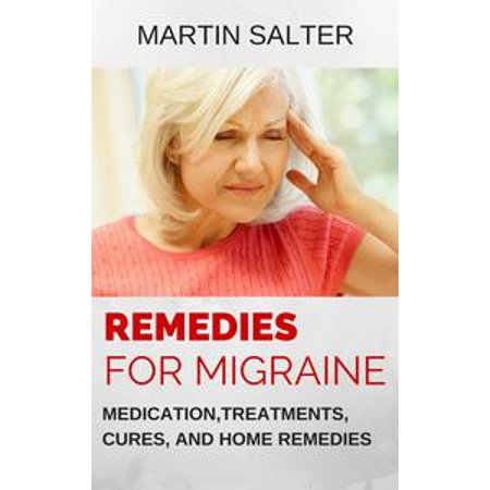 - Remedies For Migraine: Medication, Treatments, Cures, And Home Remedies - eBook