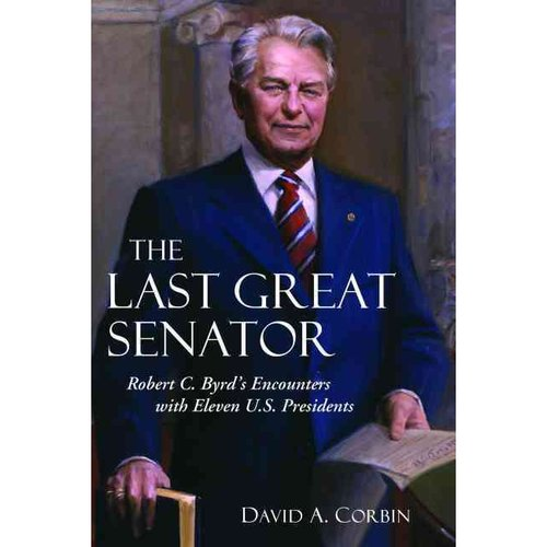 The Last Great Senator: Robert C. Byrd's Encounters With Eleven U.S. Presidents