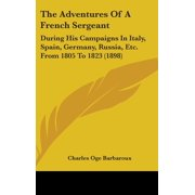 The Adventures of a French Sergeant : During His Campaigns in Italy, Spain, Germany, Russia, Etc. from 1805 to 1823 (1898)