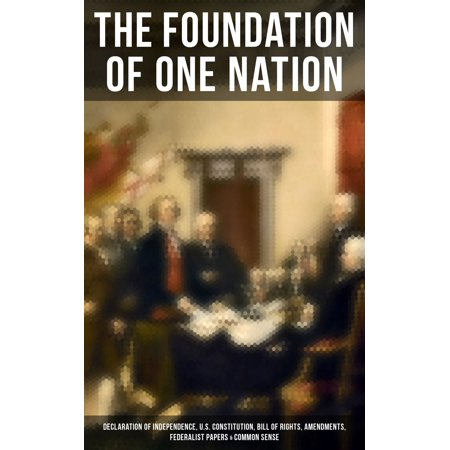 The Foundation of one Nation: Declaration of Independence, U.S. Constitution, Bill of Rights, Amendments, Federalist Papers & Common Sense -