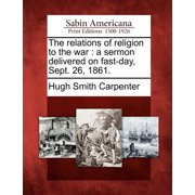 The Relations of Religion to the War : A Sermon Delivered on Fast-Day, Sept. 26, 1861.