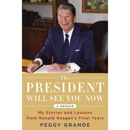 The President Will See You Now : My Stories and Lessons from Ronald Reagan's Final