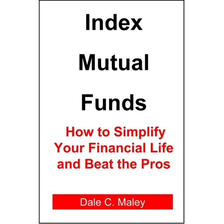 Index Mutual Funds: How to Simplify Your Financial Life and Beat the Pros -