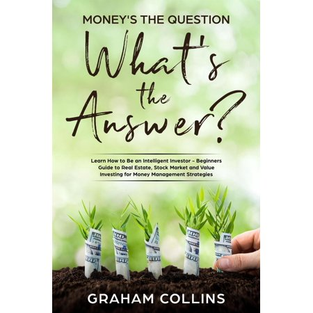 Money's the Question. What's the Answer?: Learn How to Be an Intelligent Investor – A Beginner's Guide to Real Estate, the Stock Market, and Value Investing for Money-Management Strategies - (Best Real Estate Markets To Invest In 2015)