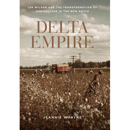 Delta Empire : Lee Wilson and the Transformation of Agriculture in the New (Delta In The Streets United In The Sheets)