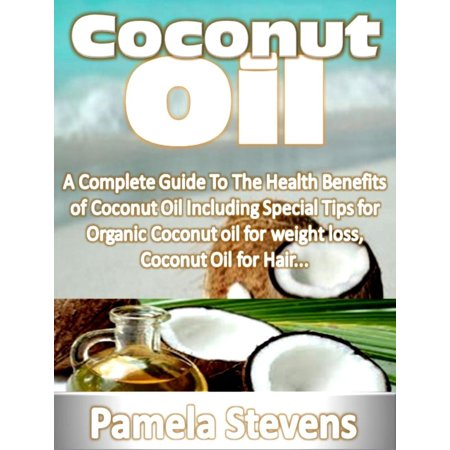 Coconut Oil: A Complete Guide To The Health Benefits of Coconut Oil Including Special Tips for Organic Coconut oil for weight loss, Coconut Oil for Hair... -