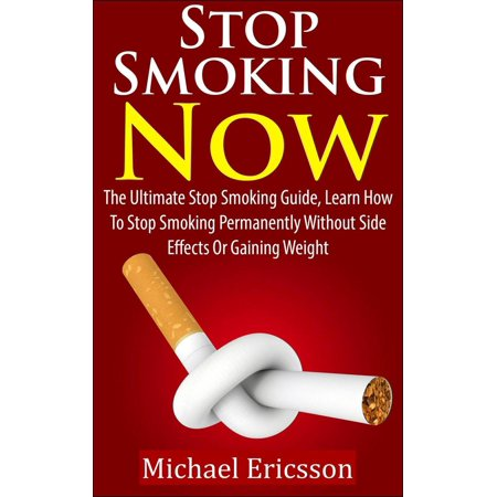 Stop Smoking Now: The Ultimate Stop Smoking Guide, Learn How To Stop Smoking Permanently Without Side Effects Or Gaining Weight -