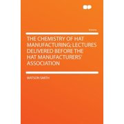 The Chemistry of Hat Manufacturing; Lectures Delivered Before the Hat Manufacturers' Association