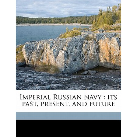 Imperial Russian Navy : Its Past, Present, and Future Imperial Russian Navy
