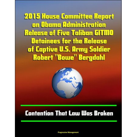 """2015 House Committee Report on Obama Administration Release of Five Taliban GITMO Detainees for the Release of Captive U.S. Army Soldier Robert """"Bowe"""" Bergdahl: Contention That Law Was Broken - eBook thumbnail"""