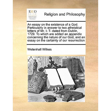 An Essay on the Existence of a God. Particularly in Answer to Two Atheistical Letters of Mr. I- T- Dated from Dublin, 1729. to Which Are Added an Appendix Concerning the Nature of Our God, and an Essay on the Certainty of Our