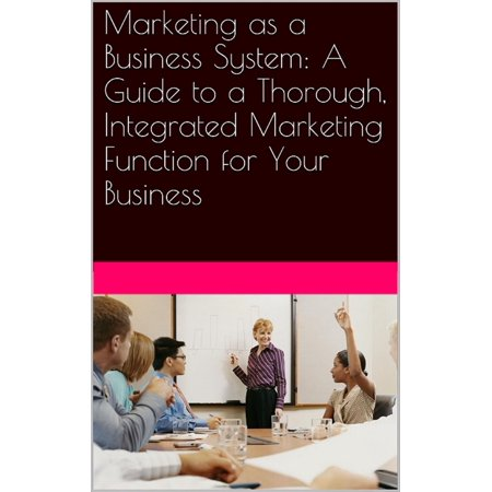 Marketing as a Business System: A Guide to a Thorough, Integrated Marketing Function for Your Business - - Function System