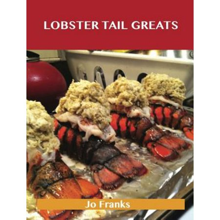 Lobster Tail Greats: Delicious Lobster Tail Recipes, The Top 60 Lobster Tail Recipes - eBook