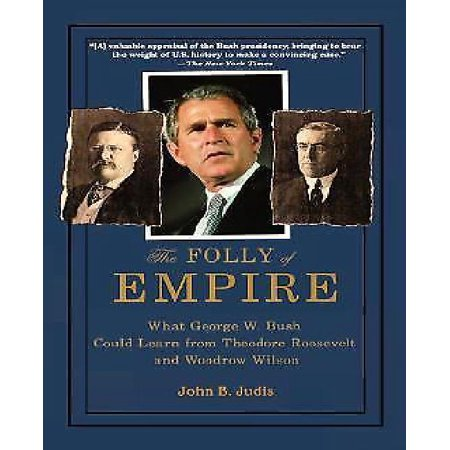The Folly Of Empire  What George W  Bush Could Learn From Theodore Roosevelt And Woodrow Wilson