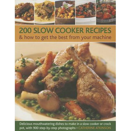 200 Slow Cooker Recipes & How to Get the Best from Your Machine : Delicious Mouthwatering Dishes to Make in a Slow Cooker or Crock Pot, with 900 Step-By-Step