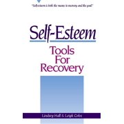 Self-Esteem Tools for Recovery : Self-Esteem Is Both the Means to Recovery and the Goal