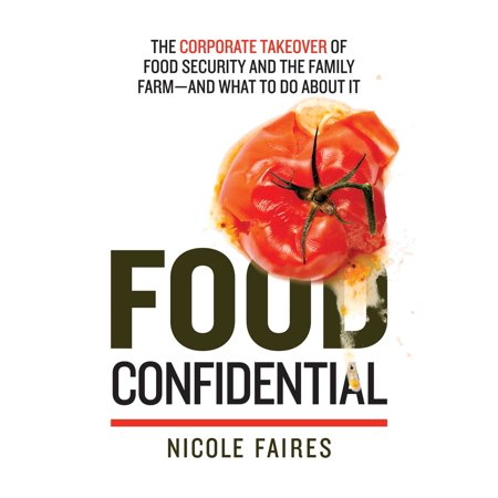 Food Confidential : The Corporate Takeover of Food Security and the Family Farm?and What to Do About It