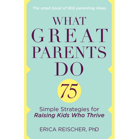 What Great Parents Do : 75 Simple Strategies for Raising Kids Who