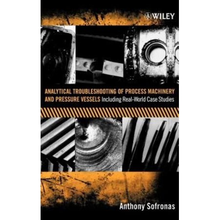 Analytical Troubleshooting Of Process Machinery And Pressure Vessels  Including Real World Case Studies