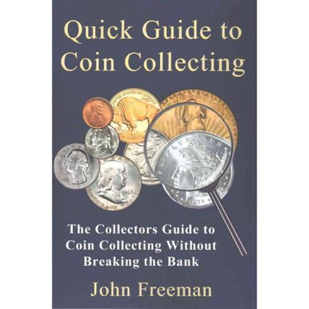 Quick Guide to Coin Collecting: The Collectors Guide to Coin Collecting Without Breaking the Bank