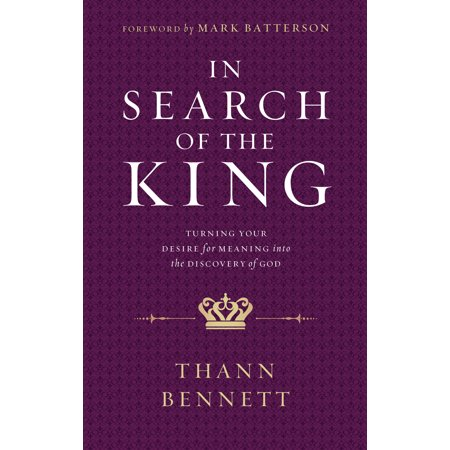 In Search of the King : Turning Your Desire for Meaning into the Discovery of