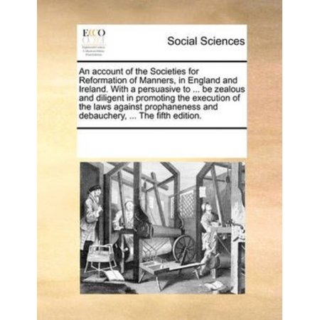 An  Account Of The Societies For Reformation Of Manners  In England And Ireland  With A Persuasive To     Be Zealous And Diligent In Promoting The Exe