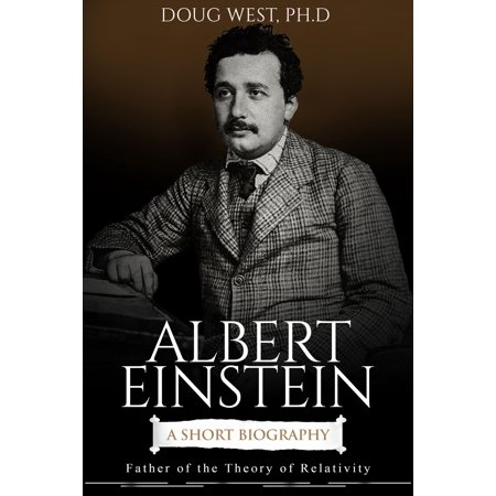 Albert Einstein: A Short Biography Father of the Theory of Relativity -