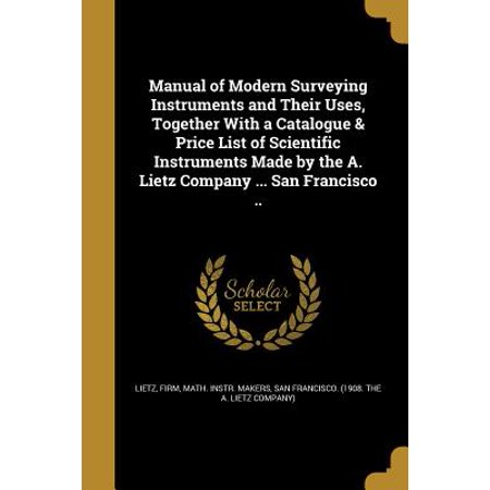 Manual of Modern Surveying Instruments and Their Uses, Together with a Catalogue & Price List of Scientific Instruments Made by the A. Lietz Company ... San Francisco ..