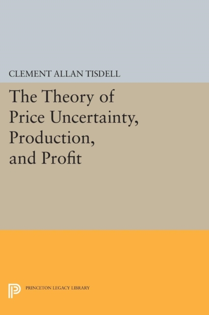 The Theory of Price Uncertainty, Production, and Profit (Princeton Legacy Library) (Paperback) by