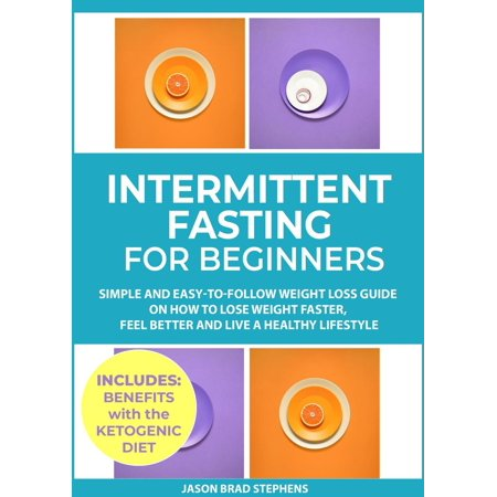 Intermittent Fasting for Beginners: Simple and Easy-to-Follow Weight Loss Guide on How to Lose Weight Faster, Feel Better and Live a Healthy Lifestyle - eBook
