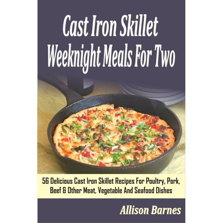 Cast Iron Skillet Weeknight Meals For Two: 56 Delicious Cast Iron Skillet Recipes For Poultry, Pork, Beef & Other Meat, Vegetable And Seafood Dishes -