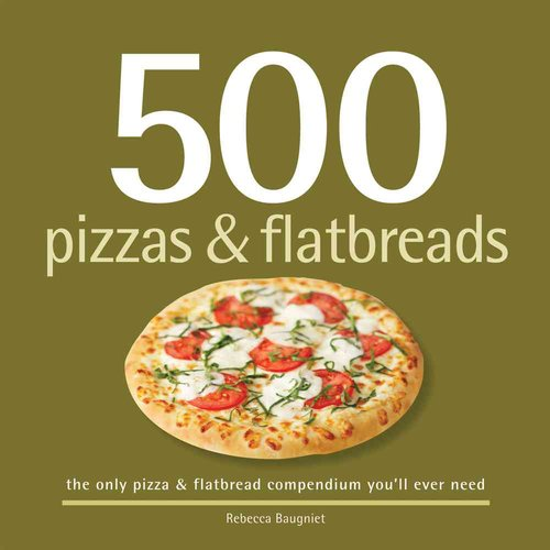500 Pizzas & Flatbreads: The Only Pizza & Flatbread Compendium You'll Ever Need