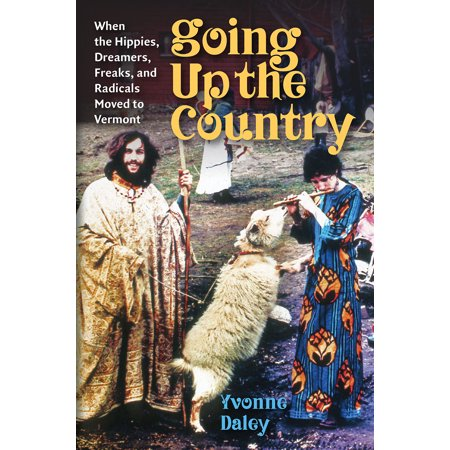 Going Up the Country : When the Hippies, Dreamers, Freaks, and Radicals Moved to