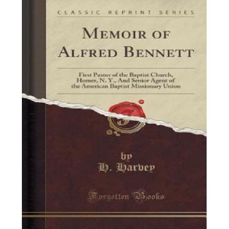 Memoir Of Alfred Bennett  First Pastor Of The Baptist Church  Homer  N  Y   And Senior Agent Of The American Baptist Missionary Union  Classic R