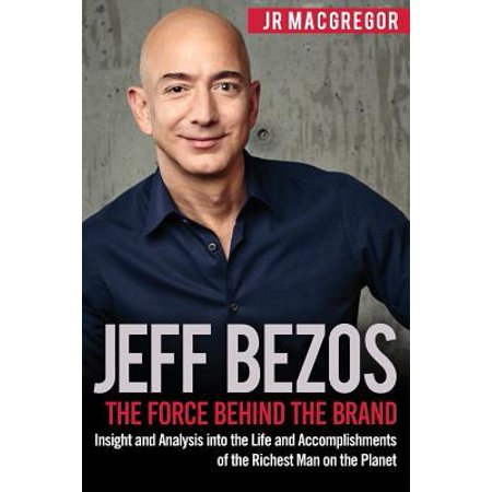 Jeff Bezos : The Force Behind the Brand: Insight and Analysis Into the Life and Accomplishments of the Richest Man on the Planet](Jeff The)