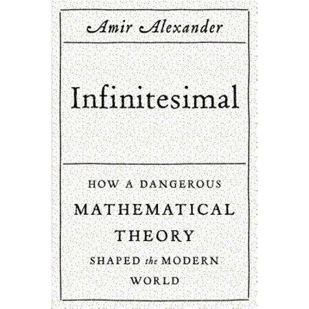 Infinitesimal: How a Dangerous Mathematical Theory Shaped the Modern World -