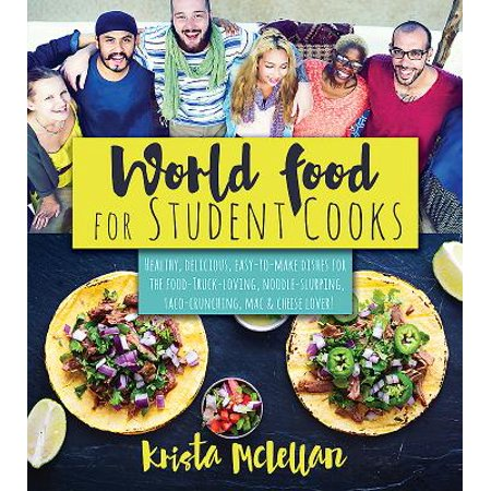 World Food for Student Cooks : Healthy, Delicious, Easy-To-Make Dishes for the Food-Truck-Loving, Noodle-Slurping, Taco-Crunching, Mac-N-Cheese-?loving