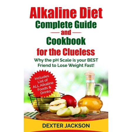 Alkaline Diet Complete Guide and Cookbook for the Clueless: Why the PH Scale is your BEST Friend to Lose Weight Fast! - (Best Products For Losing Weight Fast)